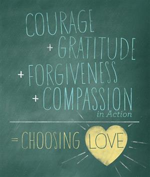 courage+gratitute+forgiveness+compassion in action = choose love